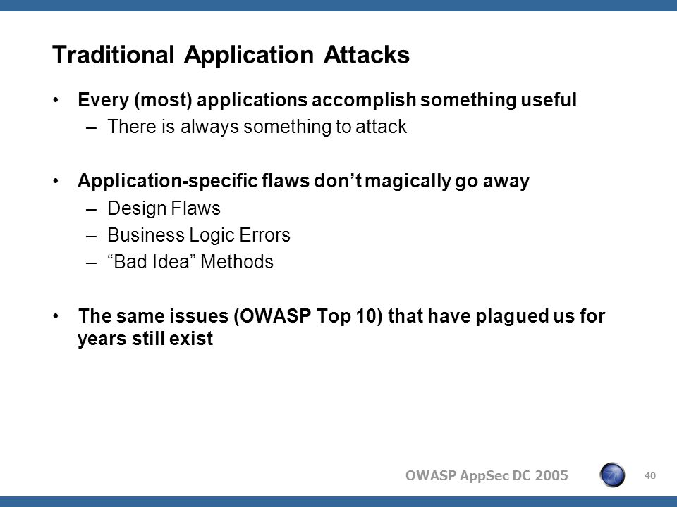 OWASP AppSec DC 2005 40 Traditional Application Attacks Every (most) applications accomplish something useful –There is always something to attack Application-specific flaws don't magically go away –Design Flaws –Business Logic Errors – Bad Idea Methods The same issues (OWASP Top 10) that have plagued us for years still exist