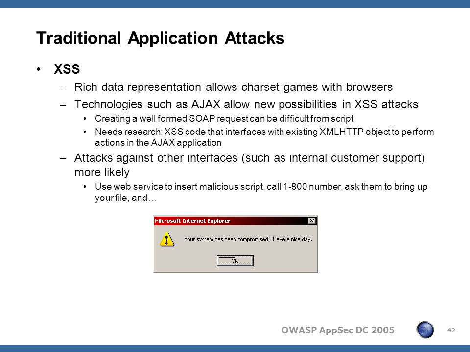 OWASP AppSec DC 2005 42 Traditional Application Attacks XSS –Rich data representation allows charset games with browsers –Technologies such as AJAX allow new possibilities in XSS attacks Creating a well formed SOAP request can be difficult from script Needs research: XSS code that interfaces with existing XMLHTTP object to perform actions in the AJAX application –Attacks against other interfaces (such as internal customer support) more likely Use web service to insert malicious script, call 1-800 number, ask them to bring up your file, and…