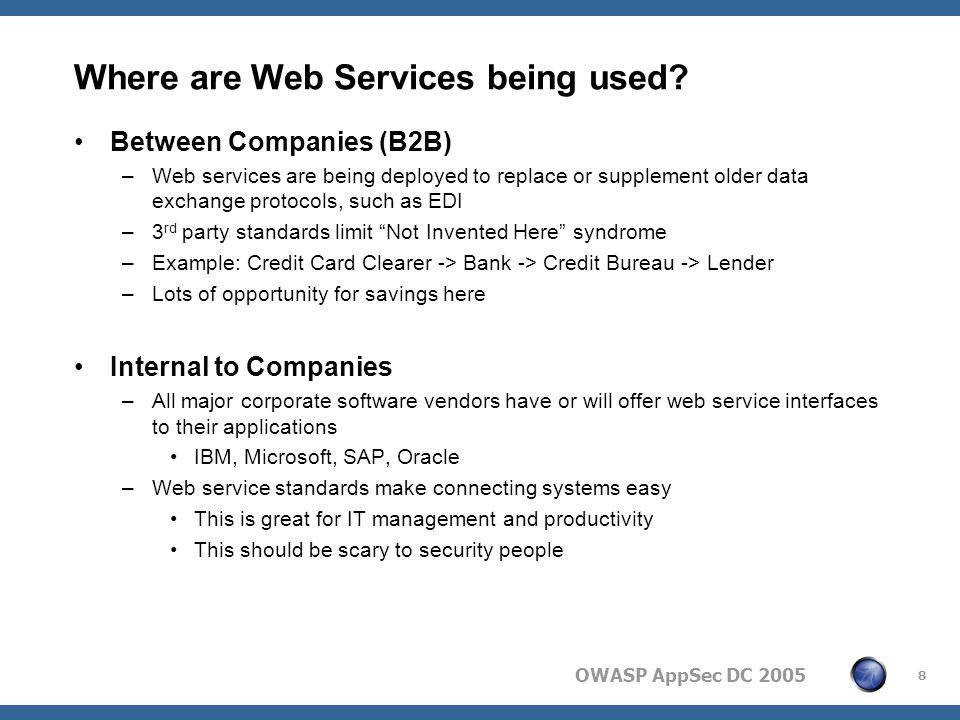 OWASP AppSec DC 2005 29 SOAP WSDL Exposure Attack: WSDLs give away all of the sensitive information needed to attack a web application –This includes hidden or debug methods that developers might not want exposed –These method have always existed Real danger with applications ported to web services from normal web interface Companies have always had cruft systems that are protected by obscurity –You know about that 1:00AM FTP batch job your company does unencrypted over the Internet.