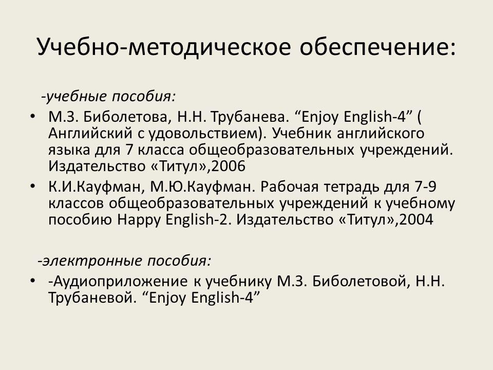 """Учебно-методическое обеспечение: -учебные пособия: М.З. Биболетова, Н.Н. Трубанева. """"Enjoy English-4"""" ( Английский с удовольствием). Учебник английско"""