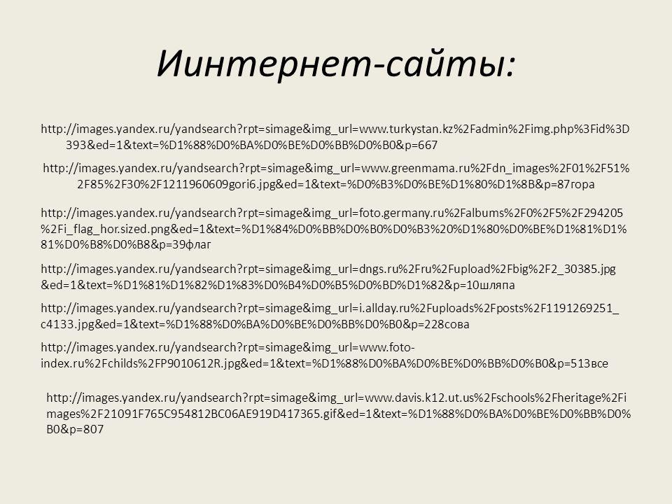 Иинтернет-сайты: http://images.yandex.ru/yandsearch rpt=simage&img_url=www.turkystan.kz%2Fadmin%2Fimg.php%3Fid%3D 393&ed=1&text=%D1%88%D0%BA%D0%BE%D0%BB%D0%B0&p=667 http://images.yandex.ru/yandsearch rpt=simage&img_url=www.greenmama.ru%2Fdn_images%2F01%2F51% 2F85%2F30%2F1211960609gori6.jpg&ed=1&text=%D0%B3%D0%BE%D1%80%D1%8B&p=87гора http://images.yandex.ru/yandsearch rpt=simage&img_url=foto.germany.ru%2Falbums%2F0%2F5%2F294205 %2Fi_flag_hor.sized.png&ed=1&text=%D1%84%D0%BB%D0%B0%D0%B3%20%D1%80%D0%BE%D1%81%D1% 81%D0%B8%D0%B8&p=39флаг http://images.yandex.ru/yandsearch rpt=simage&img_url=dngs.ru%2Fru%2Fupload%2Fbig%2F2_30385.jpg &ed=1&text=%D1%81%D1%82%D1%83%D0%B4%D0%B5%D0%BD%D1%82&p=10шляпа http://images.yandex.ru/yandsearch rpt=simage&img_url=i.allday.ru%2Fuploads%2Fposts%2F1191269251_ c4133.jpg&ed=1&text=%D1%88%D0%BA%D0%BE%D0%BB%D0%B0&p=228сова http://images.yandex.ru/yandsearch rpt=simage&img_url=www.foto- index.ru%2Fchilds%2FP9010612R.jpg&ed=1&text=%D1%88%D0%BA%D0%BE%D0%BB%D0%B0&p=513все http://images.yandex.ru/yandsearch rpt=simage&img_url=www.davis.k12.ut.us%2Fschools%2Fheritage%2Fi mages%2F21091F765C954812BC06AE919D417365.gif&ed=1&text=%D1%88%D0%BA%D0%BE%D0%BB%D0% B0&p=807