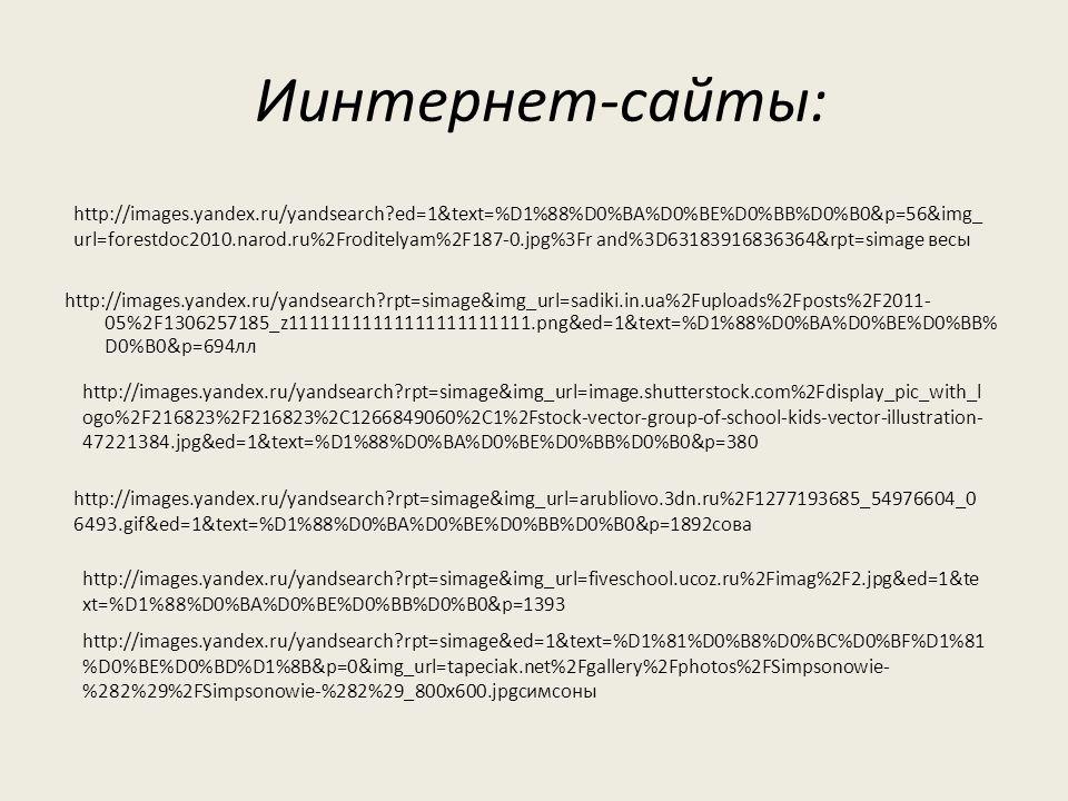Иинтернет-сайты: http://images.yandex.ru/yandsearch rpt=simage&img_url=sadiki.in.ua%2Fuploads%2Fposts%2F2011- 05%2F1306257185_z11111111111111111111111.png&ed=1&text=%D1%88%D0%BA%D0%BE%D0%BB% D0%B0&p=694лл http://images.yandex.ru/yandsearch ed=1&text=%D1%88%D0%BA%D0%BE%D0%BB%D0%B0&p=56&img_ url=forestdoc2010.narod.ru%2Froditelyam%2F187-0.jpg%3Fr and%3D63183916836364&rpt=simage весы http://images.yandex.ru/yandsearch rpt=simage&img_url=image.shutterstock.com%2Fdisplay_pic_with_l ogo%2F216823%2F216823%2C1266849060%2C1%2Fstock-vector-group-of-school-kids-vector-illustration- 47221384.jpg&ed=1&text=%D1%88%D0%BA%D0%BE%D0%BB%D0%B0&p=380 http://images.yandex.ru/yandsearch rpt=simage&img_url=arubliovo.3dn.ru%2F1277193685_54976604_0 6493.gif&ed=1&text=%D1%88%D0%BA%D0%BE%D0%BB%D0%B0&p=1892сова http://images.yandex.ru/yandsearch rpt=simage&img_url=fiveschool.ucoz.ru%2Fimag%2F2.jpg&ed=1&te xt=%D1%88%D0%BA%D0%BE%D0%BB%D0%B0&p=1393 http://images.yandex.ru/yandsearch rpt=simage&ed=1&text=%D1%81%D0%B8%D0%BC%D0%BF%D1%81 %D0%BE%D0%BD%D1%8B&p=0&img_url=tapeciak.net%2Fgallery%2Fphotos%2FSimpsonowie- %282%29%2FSimpsonowie-%282%29_800x600.jpgсимсоны