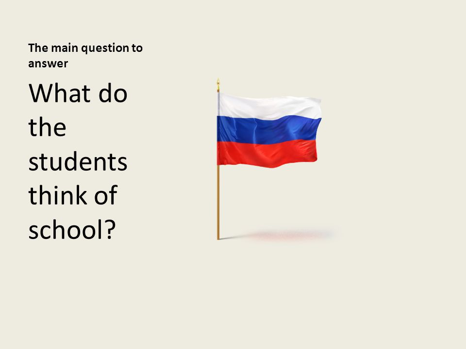 The main question to answer What do the students think of school