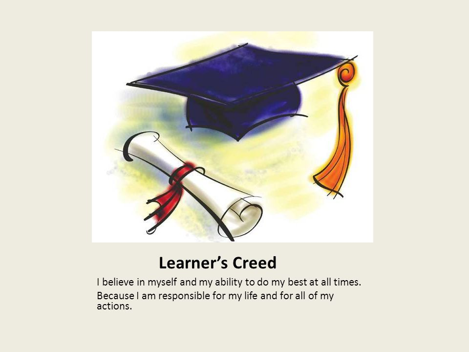 Learner's Creed I believe in myself and my ability to do my best at all times. Because I am responsible for my life and for all of my actions.