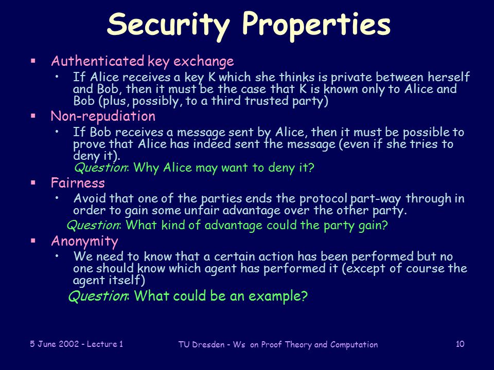 5 June Lecture 1 TU Dresden - Ws on Proof Theory and Computation 10 Security Properties  Authenticated key exchange If Alice receives a key K which she thinks is private between herself and Bob, then it must be the case that K is known only to Alice and Bob (plus, possibly, to a third trusted party)  Non-repudiation If Bob receives a message sent by Alice, then it must be possible to prove that Alice has indeed sent the message (even if she tries to deny it).