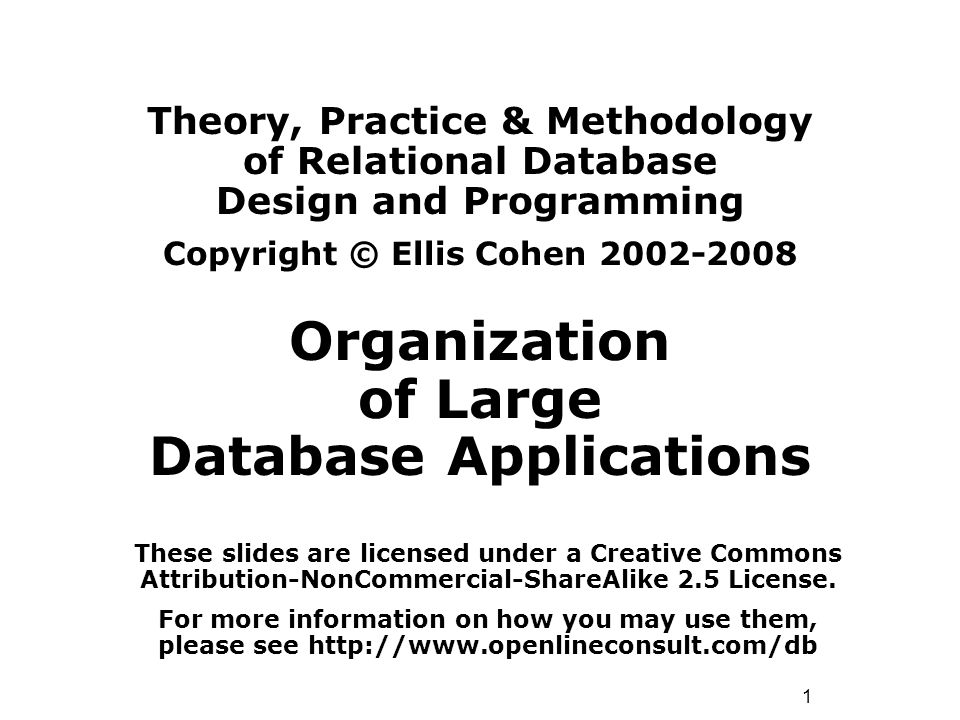 1 Theory, Practice & Methodology of Relational Database Design and Programming Copyright © Ellis Cohen 2002-2008 Organization of Large Database Applications These slides are licensed under a Creative Commons Attribution-NonCommercial-ShareAlike 2.5 License.