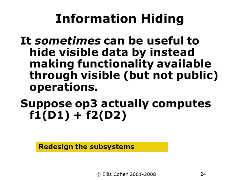 24 © Ellis Cohen 2001-2008 Information Hiding It sometimes can be useful to hide visible data by instead making functionality available through visible (but not public) operations.