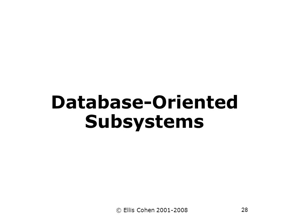 28 © Ellis Cohen 2001-2008 Database-Oriented Subsystems