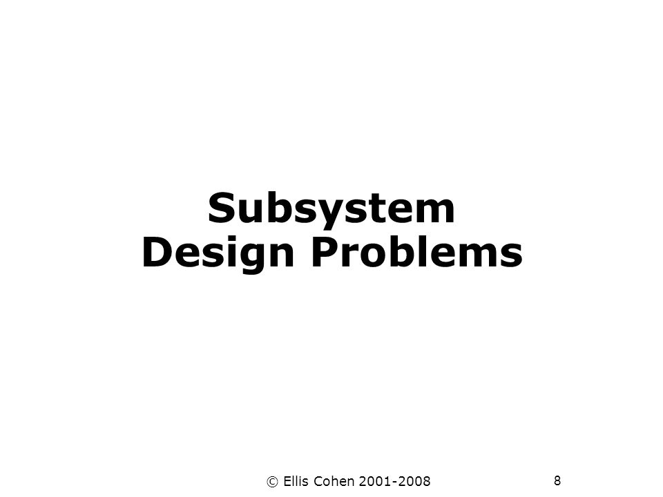 9 © Ellis Cohen 2001-2008 Subsystem Design Problem 1 You are given a system S with data D1 and D2.