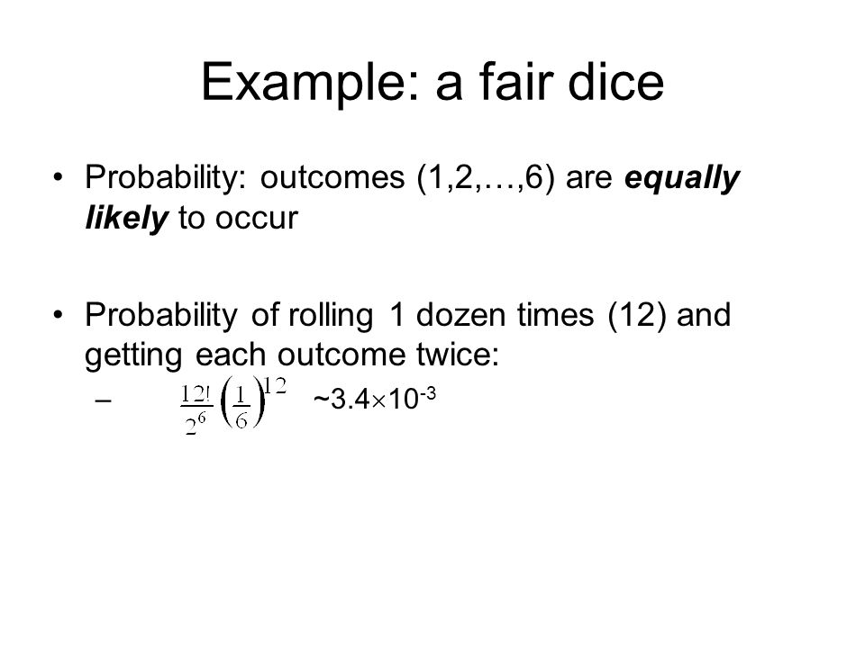 Example: a fair dice Probability: outcomes (1,2,…,6) are equally likely to occur Probability of rolling 1 dozen times (12) and getting each outcome twice: – ~3.4  10 -3