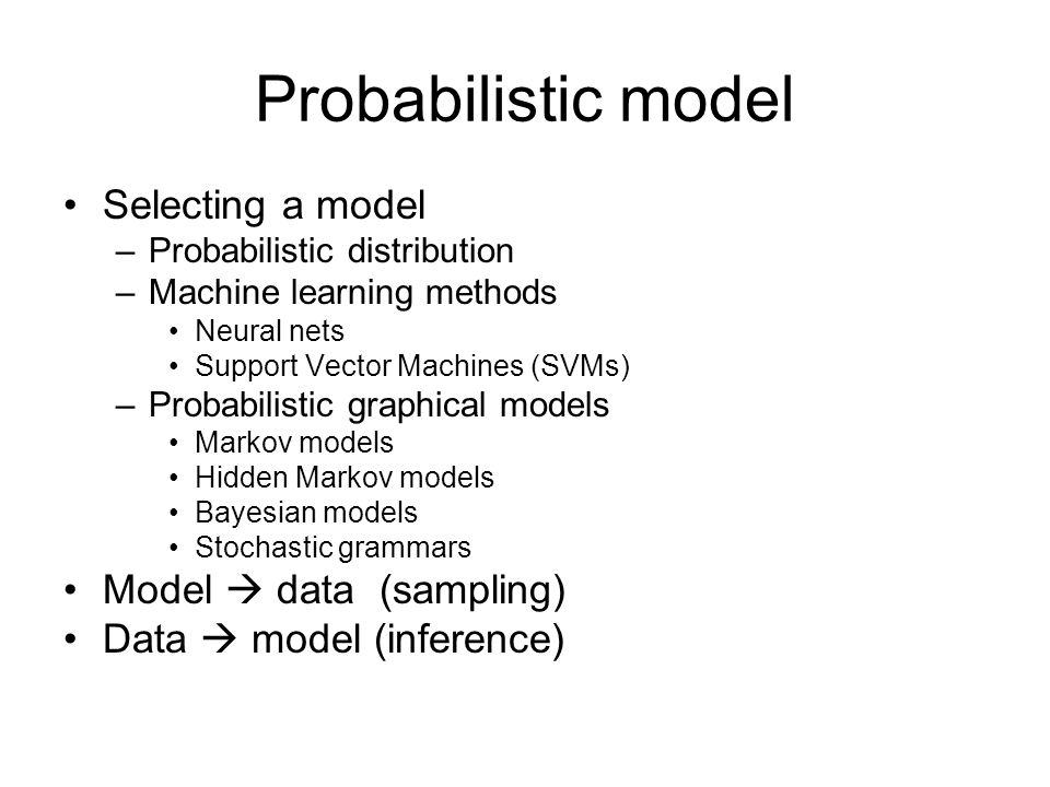 Probabilistic model Selecting a model –Probabilistic distribution –Machine learning methods Neural nets Support Vector Machines (SVMs) –Probabilistic