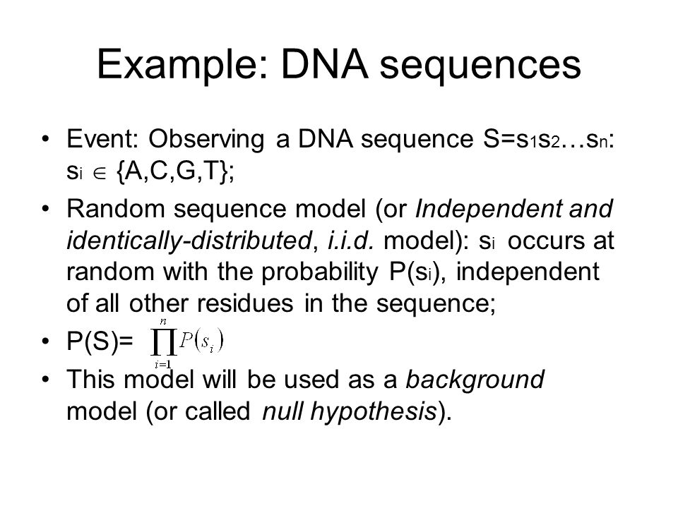 Example: DNA sequences Event: Observing a DNA sequence S=s 1 s 2 …s n : s i  {A,C,G,T}; Random sequence model (or Independent and identically-distributed, i.i.d.