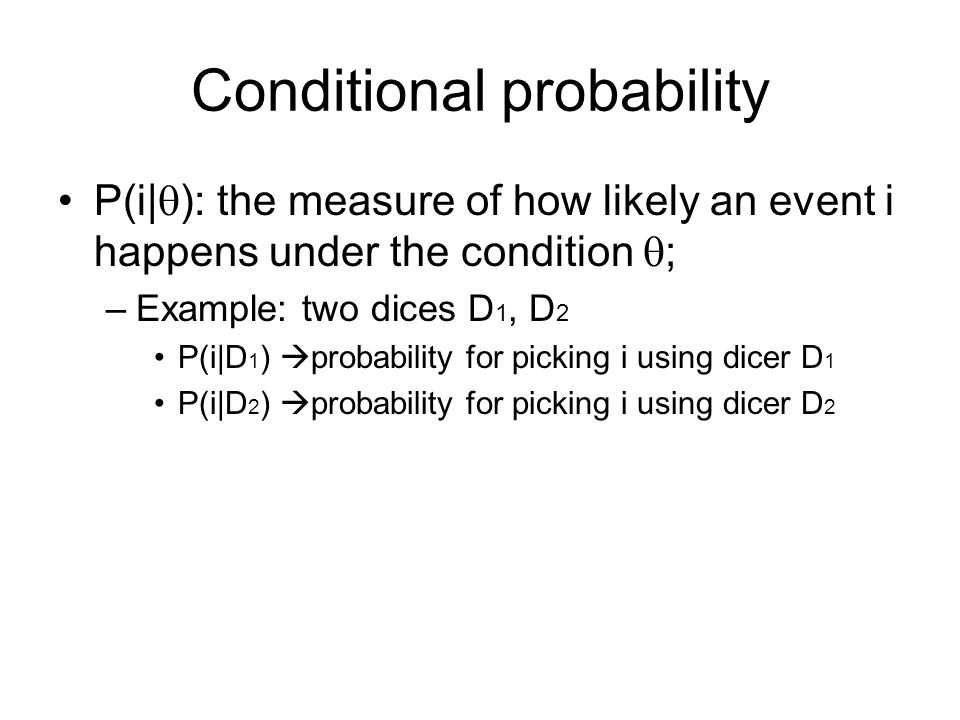 Joint probability Two experiments X and Y –P(X,Y)  joint probability (distribution) of experiments X and Y –P(X,Y)=P(X|Y)P(Y)=P(Y|X)P(X) –P(X|Y)=P(X), X and Y are independent Example: experiment 1 (selecting a dice), experiment 2 (rolling the selected dice) –P(y): y=D 1 or D 2 –P(i, D 1 )=P(i| D 1 )P(D 1 ) –P(i| D 1 )=P(i| D 2 ), independent events