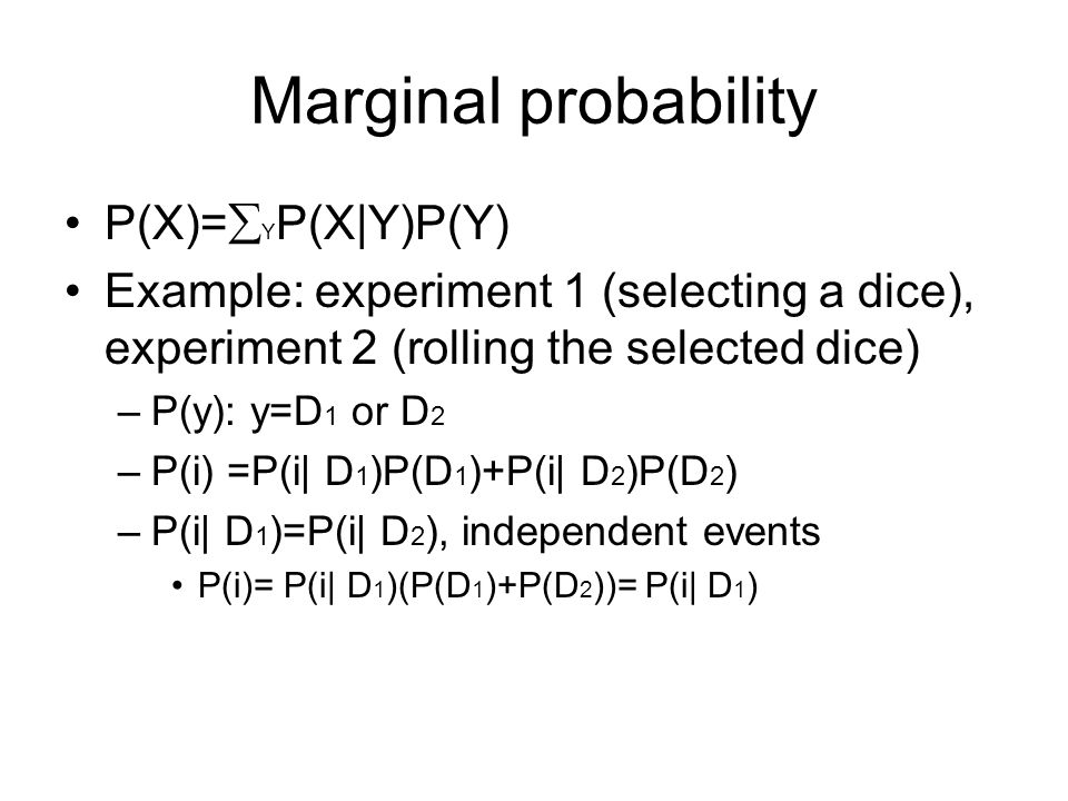 Marginal probability P(X)=  Y P(X|Y)P(Y) Example: experiment 1 (selecting a dice), experiment 2 (rolling the selected dice) –P(y): y=D 1 or D 2 –P(i) =P(i| D 1 )P(D 1 )+P(i| D 2 )P(D 2 ) –P(i| D 1 )=P(i| D 2 ), independent events P(i)= P(i| D 1 )(P(D 1 )+P(D 2 ))= P(i| D 1 )
