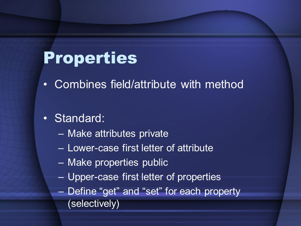 Properties Combines field/attribute with method Standard: –Make attributes private –Lower-case first letter of attribute –Make properties public –Uppe