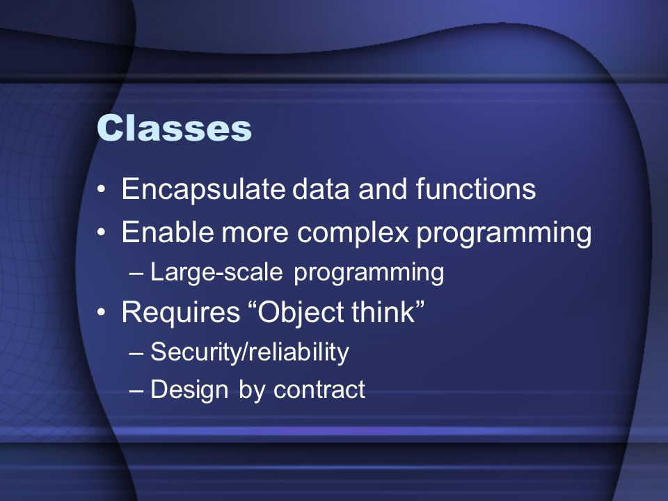 Classes Encapsulate data and functions Enable more complex programming –Large-scale programming Requires Object think –Security/reliability –Design by contract