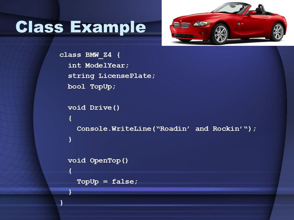 Class Example class BMW_Z4 { int ModelYear; string LicensePlate; bool TopUp; void Drive() { Console.WriteLine( Roadin' and Rockin' ); } void OpenTop() { TopUp = false; }