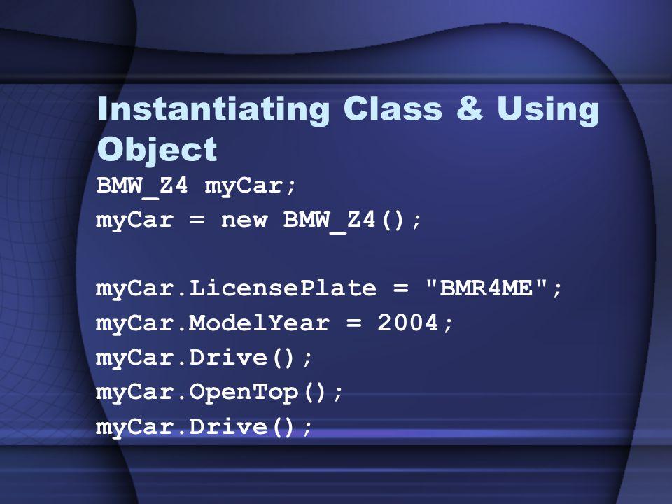 Instantiating Class & Using Object BMW_Z4 myCar; myCar = new BMW_Z4(); myCar.LicensePlate = BMR4ME ; myCar.ModelYear = 2004; myCar.Drive(); myCar.OpenTop(); myCar.Drive();