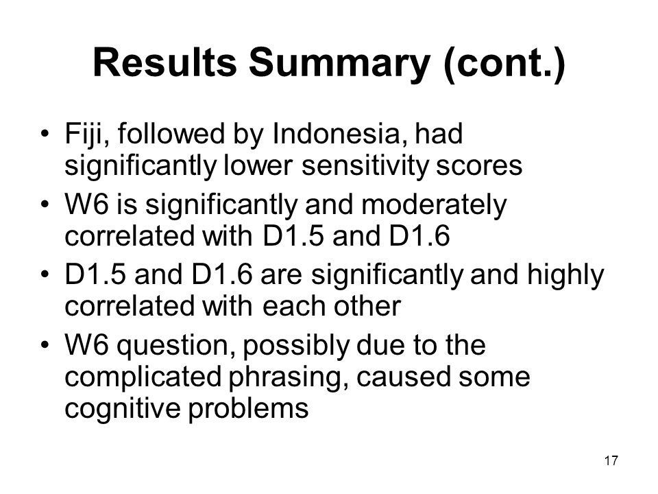 17 Results Summary (cont.) Fiji, followed by Indonesia, had significantly lower sensitivity scores W6 is significantly and moderately correlated with D1.5 and D1.6 D1.5 and D1.6 are significantly and highly correlated with each other W6 question, possibly due to the complicated phrasing, caused some cognitive problems