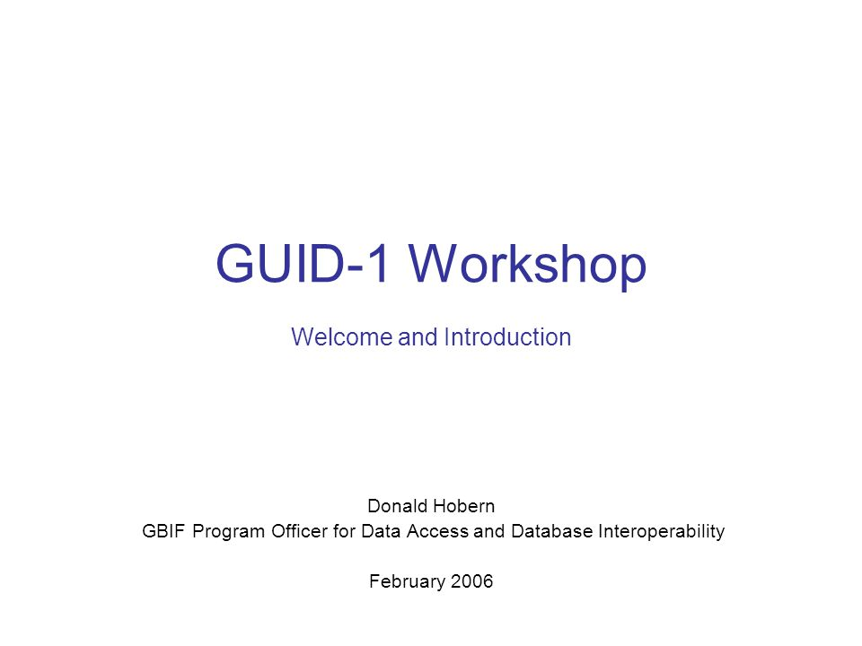 GUID-1 Workshop Welcome and Introduction Donald Hobern GBIF Program Officer for Data Access and Database Interoperability February 2006