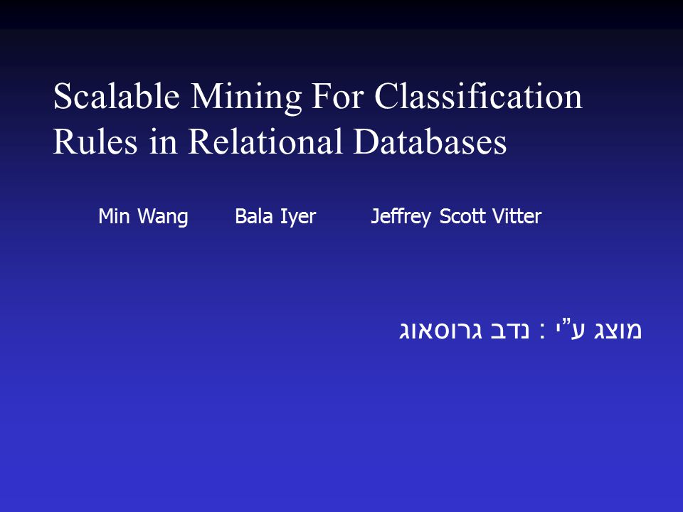 Scalable Mining For Classification Rules in Relational Databases מוצג ע י : נדב גרוסאוג Min Wang Bala Iyer Jeffrey Scott Vitter