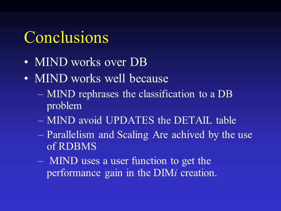 Conclusions MIND works over DB MIND works well because –MIND rephrases the classification to a DB problem –MIND avoid UPDATES the DETAIL table –Parallelism and Scaling Are achived by the use of RDBMS – MIND uses a user function to get the performance gain in the DIMi creation.