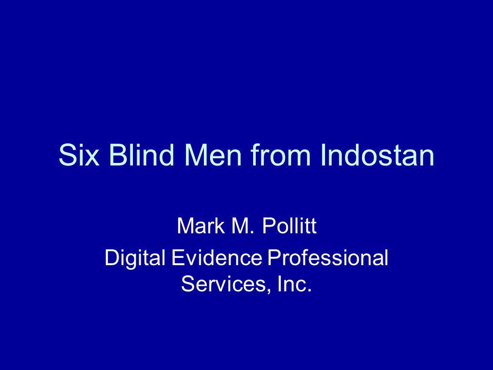 Six Blind Men from Indostan Mark M. Pollitt Digital Evidence Professional Services, Inc.