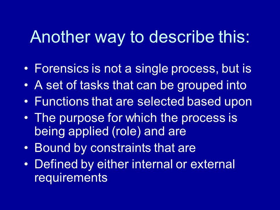 Another way to describe this: Forensics is not a single process, but is A set of tasks that can be grouped into Functions that are selected based upon The purpose for which the process is being applied (role) and are Bound by constraints that are Defined by either internal or external requirements