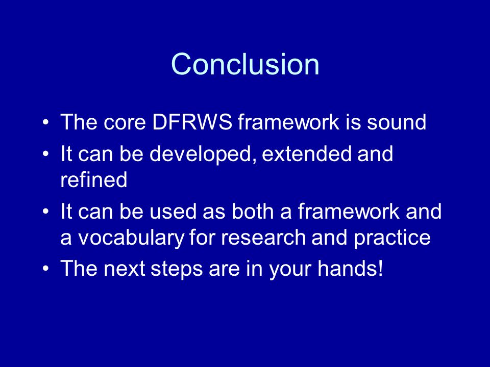 Conclusion The core DFRWS framework is sound It can be developed, extended and refined It can be used as both a framework and a vocabulary for research and practice The next steps are in your hands!
