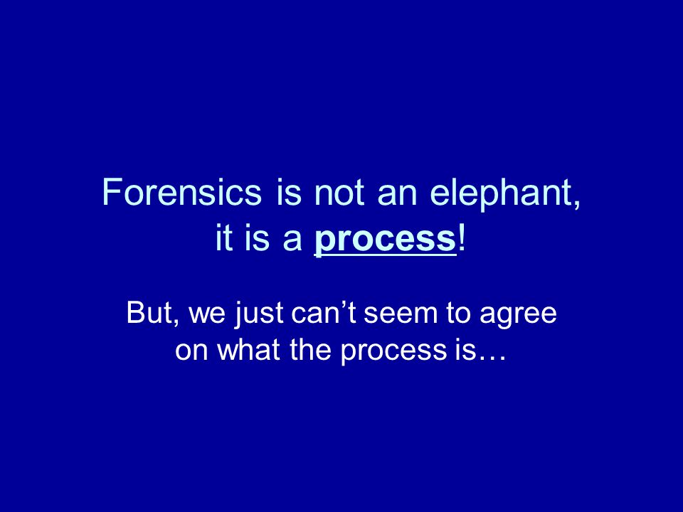 Forensics is not an elephant, it is a process! But, we just can't seem to agree on what the process is…
