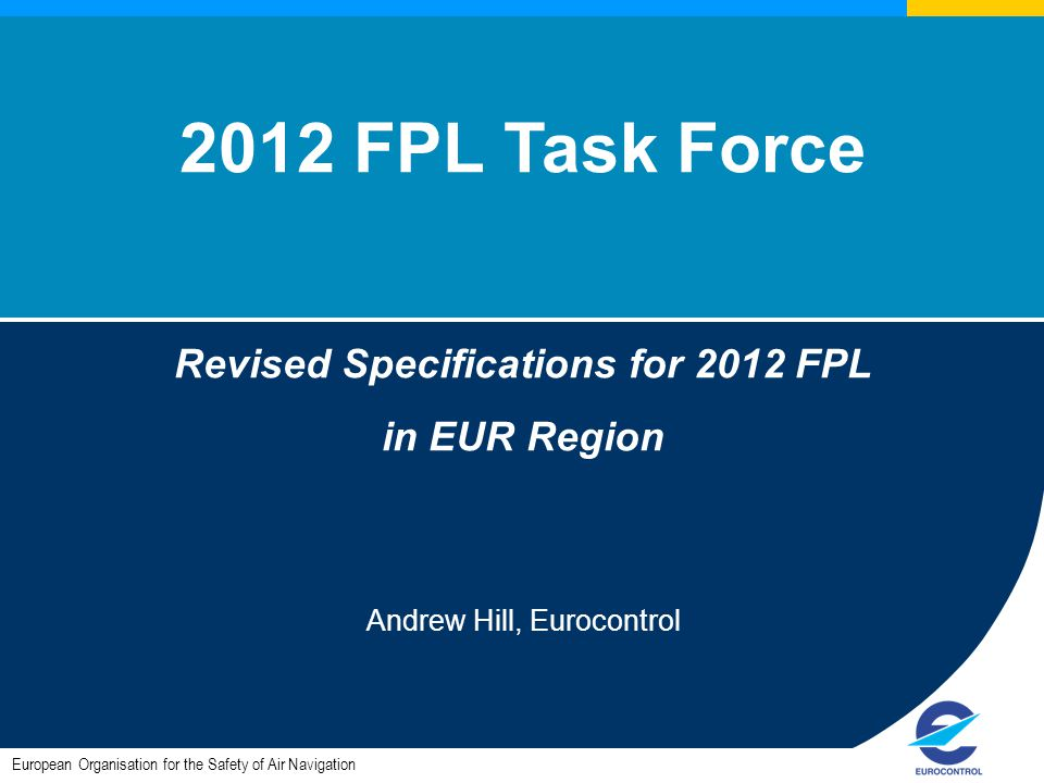 European Organisation for the Safety of Air Navigation 2012 FPL Task Force Revised Specifications for 2012 FPL in EUR Region Andrew Hill, Eurocontrol