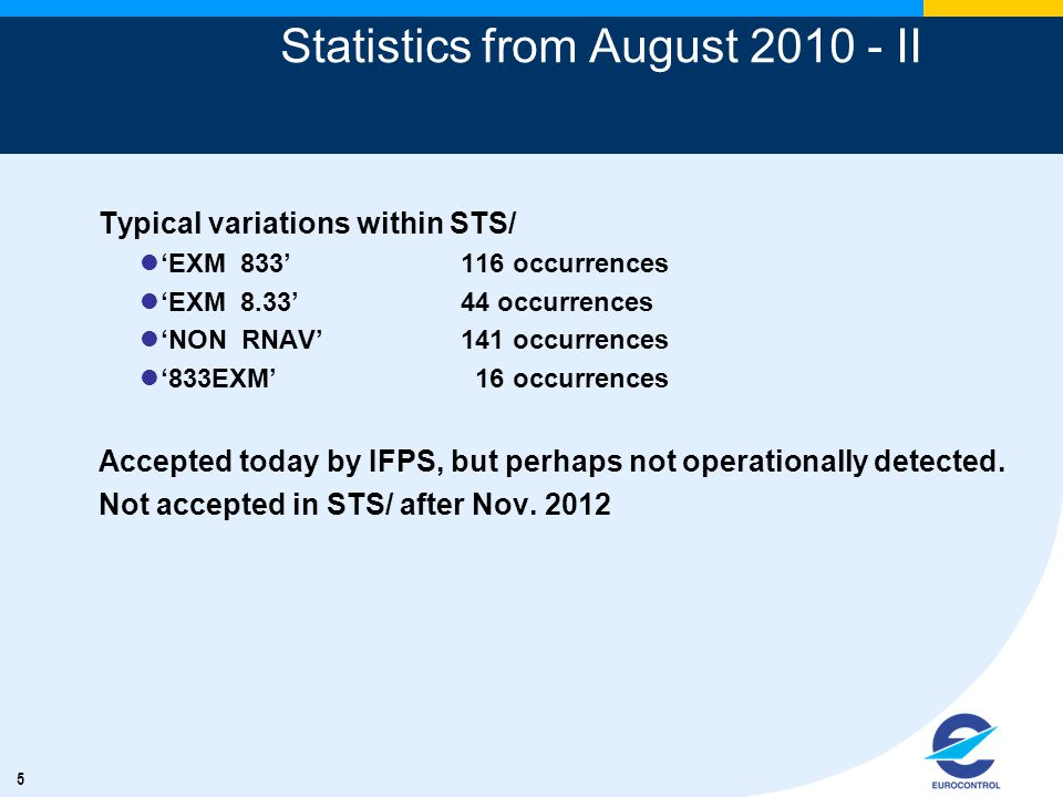 5 Statistics from August II Typical variations within STS/ 'EXM 833'116 occurrences 'EXM 8.33' 44 occurrences 'NON RNAV'141 occurrences '833EXM' 16 occurrences Accepted today by IFPS, but perhaps not operationally detected.