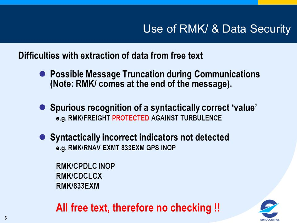 6 Use of RMK/ & Data Security Difficulties with extraction of data from free text Possible Message Truncation during Communications (Note: RMK/ comes at the end of the message).