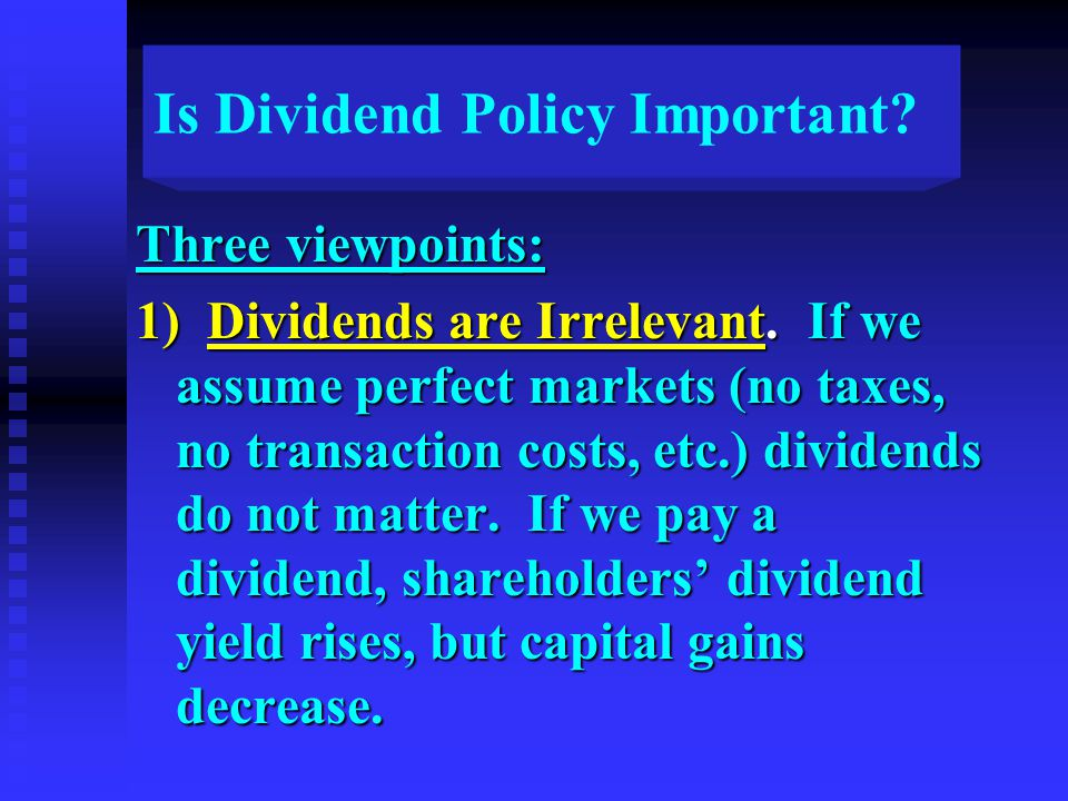 Is Dividend Policy Important? Three viewpoints: 1) Dividends are Irrelevant. If we assume perfect markets (no taxes, no transaction costs, etc.) divid