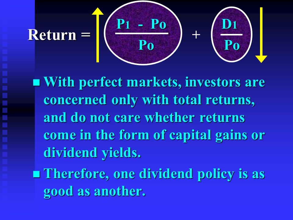 n With perfect markets, investors are concerned only with total returns, and do not care whether returns come in the form of capital gains or dividend