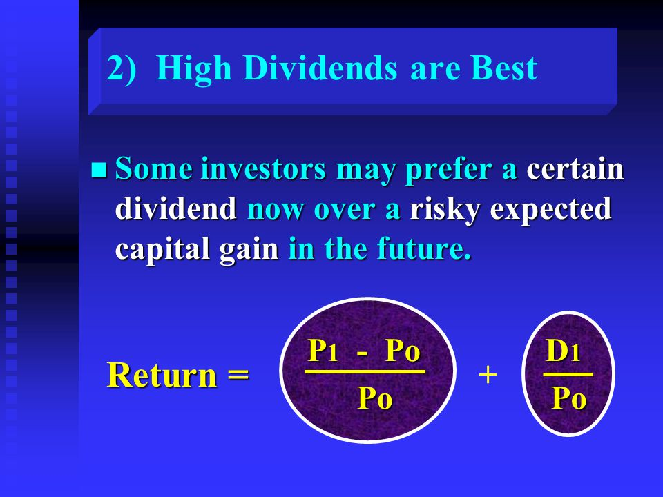2) High Dividends are Best n Some investors may prefer a certain dividend now over a risky expected capital gain in the future. P 1 - Po D 1 P 1 - Po