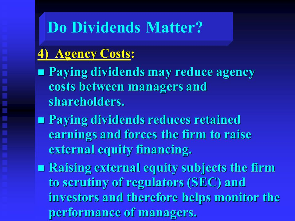 Do Dividends Matter? 4) Agency Costs: n Paying dividends may reduce agency costs between managers and shareholders. n Paying dividends reduces retaine