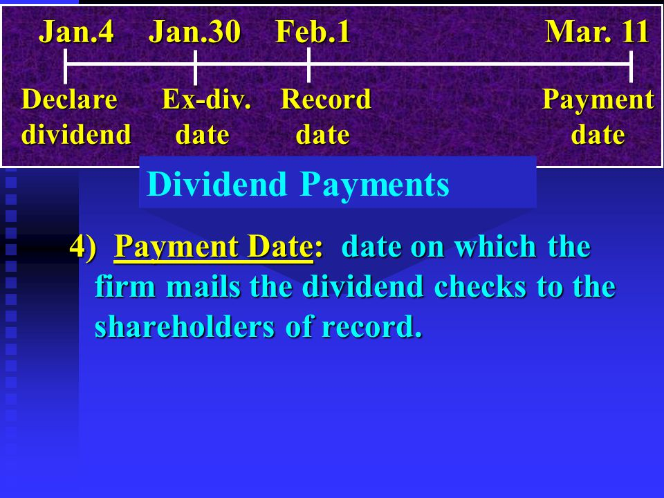 Dividend Payments 4) Payment Date: date on which the firm mails the dividend checks to the shareholders of record. Jan.4 Jan.30 Feb.1 Mar. 11 Declare