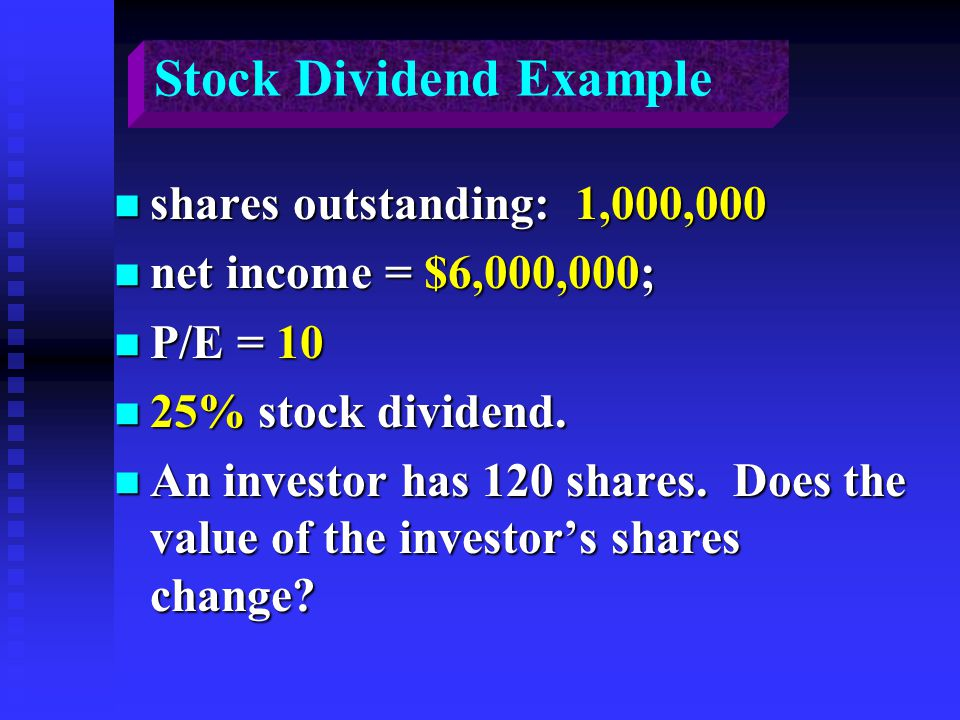 Stock Dividend Example n shares outstanding: 1,000,000 n net income = $6,000,000; n P/E = 10 n 25% stock dividend. n An investor has 120 shares. Does