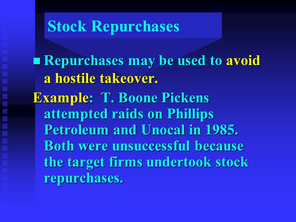 Stock Repurchases n Repurchases may be used to avoid a hostile takeover. Example: T. Boone Pickens attempted raids on Phillips Petroleum and Unocal in