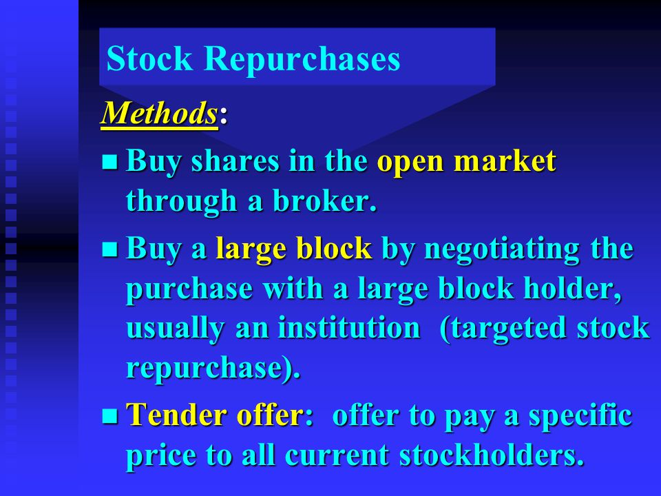 Stock Repurchases Methods: n Buy shares in the open market through a broker. n Buy a large block by negotiating the purchase with a large block holder