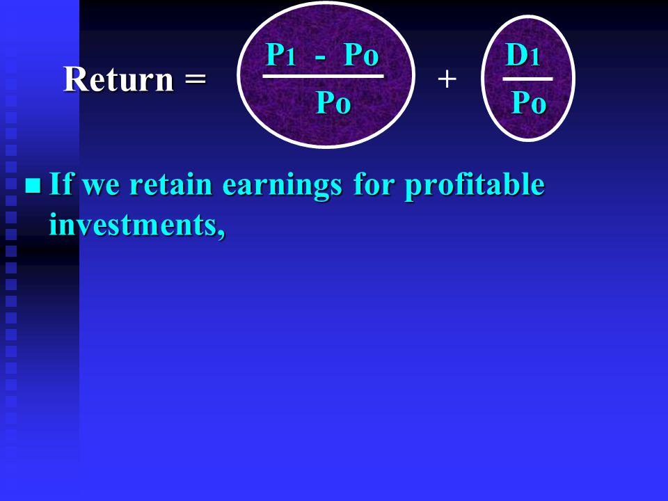 n If we retain earnings for profitable investments, P 1 - Po D 1 P 1 - Po D 1 Po Po Po Po + Return =