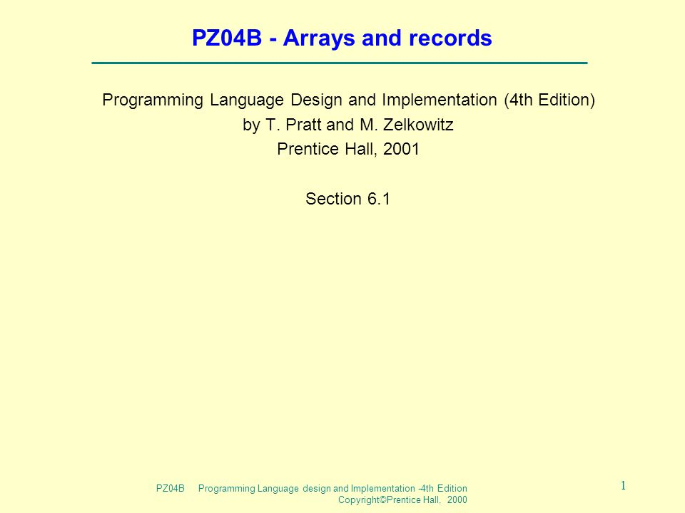 PZ04B Programming Language design and Implementation -4th Edition Copyright©Prentice Hall, 2000 1 PZ04B - Arrays and records Programming Language Design and Implementation (4th Edition) by T.