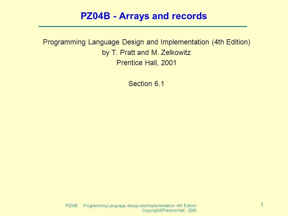PZ04B Programming Language design and Implementation -4th Edition Copyright©Prentice Hall, 2000 1 PZ04B - Arrays and records Programming Language Desi