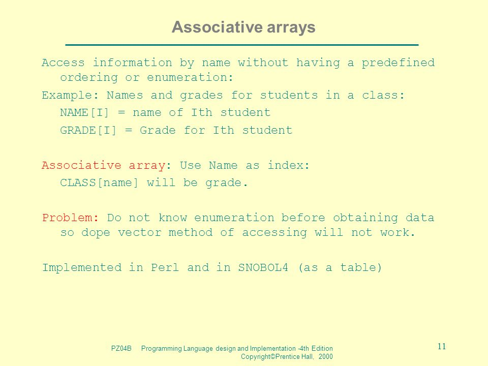 PZ04B Programming Language design and Implementation -4th Edition Copyright©Prentice Hall, 2000 11 Associative arrays Access information by name witho