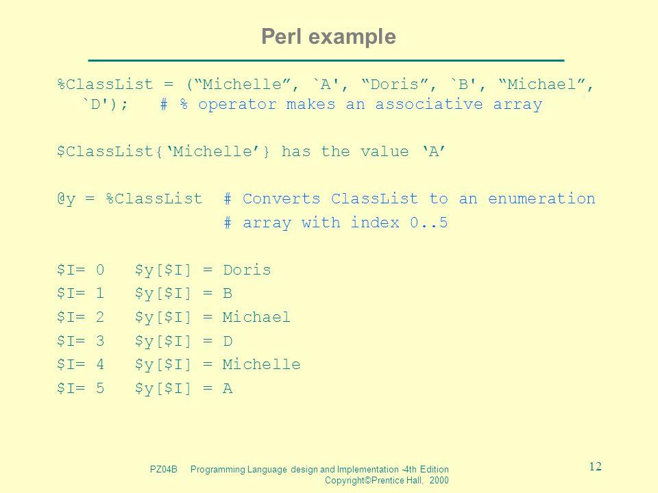 "PZ04B Programming Language design and Implementation -4th Edition Copyright©Prentice Hall, 2000 12 Perl example %ClassList = (""Michelle"", `A', ""Doris"""