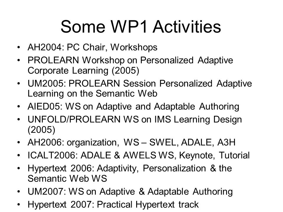 Some WP1 Activities AH2004: PC Chair, Workshops PROLEARN Workshop on Personalized Adaptive Corporate Learning (2005) UM2005: PROLEARN Session Personalized Adaptive Learning on the Semantic Web AIED05: WS on Adaptive and Adaptable Authoring UNFOLD/PROLEARN WS on IMS Learning Design (2005) AH2006: organization, WS – SWEL, ADALE, A3H ICALT2006: ADALE & AWELS WS, Keynote, Tutorial Hypertext 2006: Adaptivity, Personalization & the Semantic Web WS UM2007: WS on Adaptive & Adaptable Authoring Hypertext 2007: Practical Hypertext track