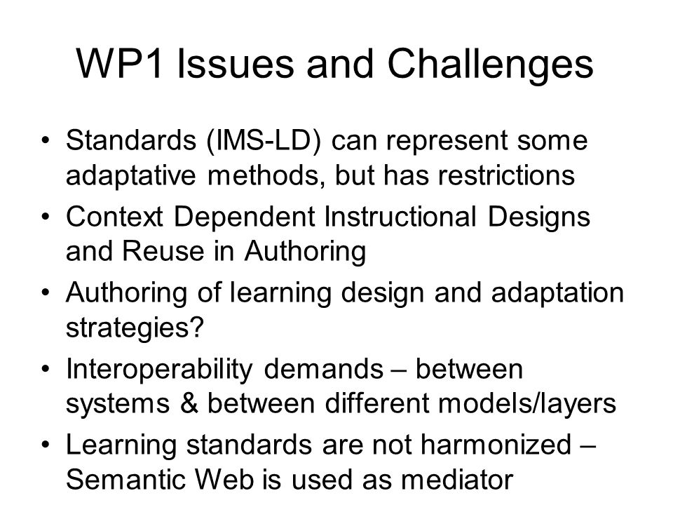 WP1 Issues and Challenges Standards (IMS-LD) can represent some adaptative methods, but has restrictions Context Dependent Instructional Designs and Reuse in Authoring Authoring of learning design and adaptation strategies.