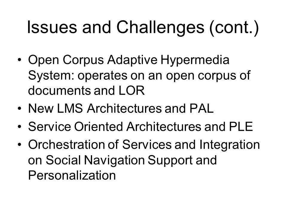 Issues and Challenges (cont.) Open Corpus Adaptive Hypermedia System: operates on an open corpus of documents and LOR New LMS Architectures and PAL Service Oriented Architectures and PLE Orchestration of Services and Integration on Social Navigation Support and Personalization