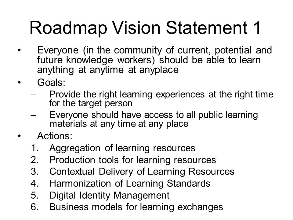 Roadmap Vision Statement 1 Everyone (in the community of current, potential and future knowledge workers) should be able to learn anything at anytime at anyplace Goals: –Provide the right learning experiences at the right time for the target person –Everyone should have access to all public learning materials at any time at any place Actions: 1.